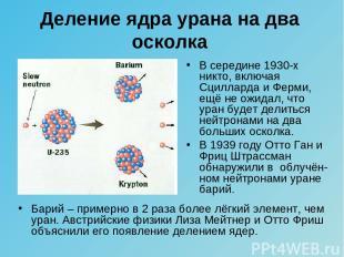 Барий – примерно в 2 раза более лёгкий элемент, чем уран. Австрийские физики Лиз