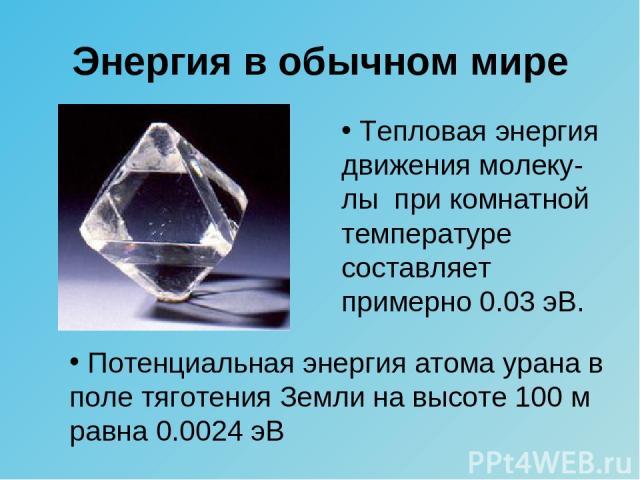 Энергия в обычном мире Тепловая энергия движения молеку-лы при комнатной температуре составляет примерно 0.03 эВ. Потенциальная энергия атома урана в поле тяготения Земли на высоте 100 м равна 0.0024 эВ