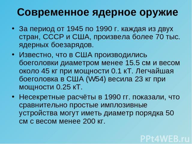 За период от 1945 по 1990 г. каждая из двух стран, СССР и США, произвела более 70 тыс. ядерных боезарядов. Известно, что в США производились боеголовки диаметром менее 15.5 см и весом около 45 кг при мощности 0.1 кТ. Легчайшая боеголовка в США (W54)…