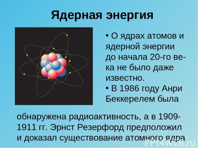 Ядерная энергия О ядрах атомов и ядерной энергии до начала 20-го ве-ка не было даже известно. В 1986 году Анри Беккерелем была обнаружена радиоактивность, а в 1909-1911 гг. Эрнст Резерфорд предположил и доказал существование атомного ядра
