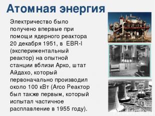 Атомная энергия Электричество было получено впервые при помощи ядерного реактора