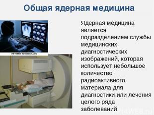 Общая ядерная медицина Ядерная медицина является подразделением службы медицинск
