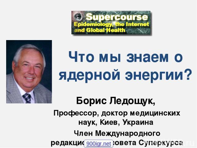 Что мы знаем о ядерной энергии? Борис Ледощук, Профессор, доктор медицинских наук, Киев, Украина Член Международного редакционного совета Суперкурса 900igr.net