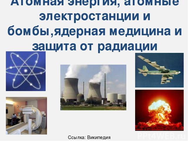 Атомная энергия, атомные электростанции и бомбы,ядерная медицина и защита от радиации Ссылка: Википедия