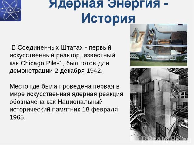 Ядерная Энергия - История В Соединенных Штатах - первый искусственный реактор, известный как Chicago Pile-1, был готов для демонстрации 2 декабря 1942. Место где была проведена первая в мире искусственная ядерная реакция обозначена как Национальный…