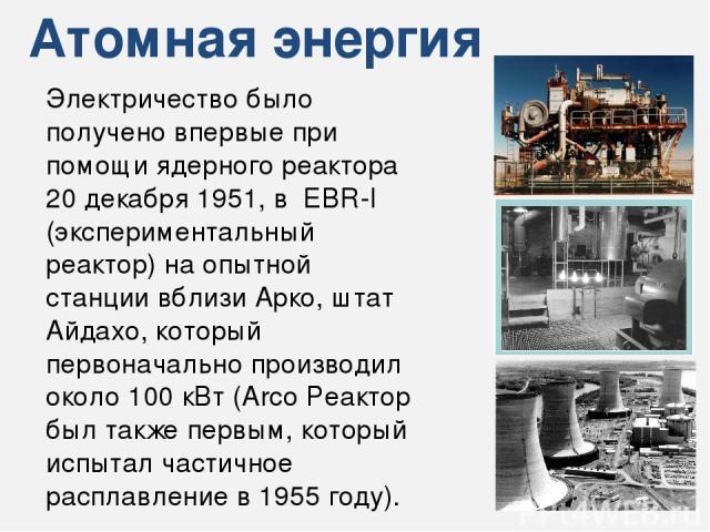 Атомная энергия Электричество было получено впервые при помощи ядерного реактора 20 декабря 1951, в EBR-I (экспериментальный реактор) на опытной станции вблизи Арко, штат Айдахо, который первоначально производил около 100 кВт (Arco Реактор был также…