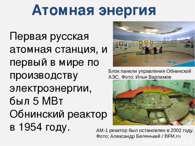 Атомная энергия Первая русская атомная станция, и первый в мире по производству электроэнергии, был 5 МВт Обнинский реактор в 1954 году. Блок панели управления Обнинской АЭС. Фото: Илья Варламов AM-1 реактор был остановлен в 2002 году. Фото: Алексан…