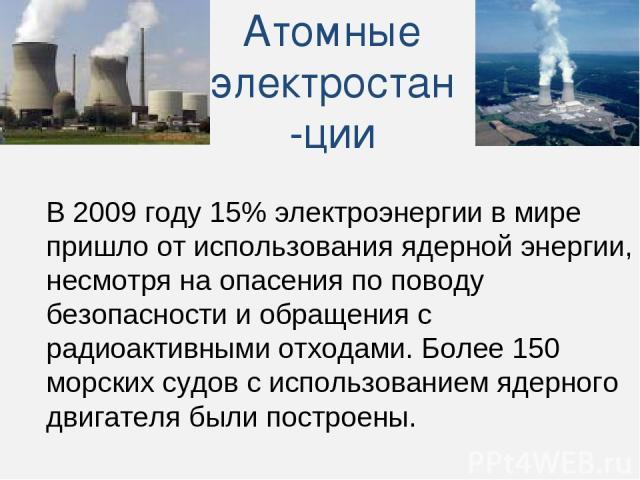 Атомные электростан-ции В 2009 году 15% электроэнергии в мире пришло от использования ядерной энергии, несмотря на опасения по поводу безопасности и обращения с радиоактивными отходами. Более 150 морских судов с использованием ядерного двигателя был…