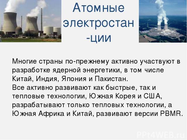 Многие страны по-прежнему активно участвуют в разработке ядерной энергетики, в том числе Китай, Индия, Япония и Пакистан. Все активно развивают как быстрые, так и тепловые технологии, Южная Корея и США, разрабатывают только тепловых технологии, а Юж…