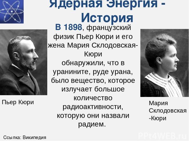 Ядерная Энергия - История В 1898, французский физик Пьер Кюри и его жена Мария Склодовская-Кюри обнаружили, что в уранините, руде урана, было вещество, которое излучает большое количество радиоактивности, которую они назвали радием. Мария Склодовска…