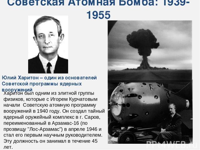 Харитон был одним из элитной группы физиков, которые с Игорем Курчатовым начали Советскую атомную программу вооружений в 1940 году. Он создал тайный ядерный оружейный комплекс в г. Саров, переименованный в Арзамас-16 (по прозвищу