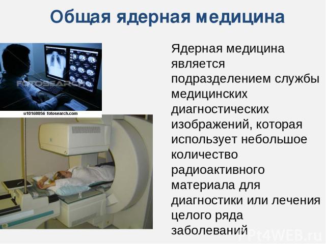 Общая ядерная медицина Ядерная медицина является подразделением службы медицинских диагностических изображений, которая использует небольшое количество радиоактивного материала для диагностики или лечения целого ряда заболеваний