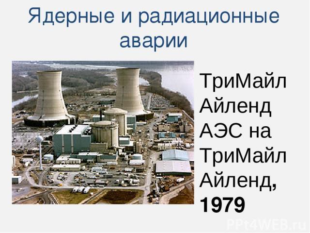 Ядерные и радиационные аварии ТриМайл Айленд АЭС на ТриМайл Айленд, 1979