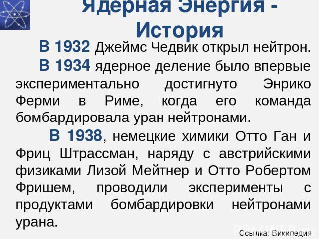 Ядерная Энергия - История В 1932 Джеймс Чедвик открыл нейтрон. В 1934 ядерное деление было впервые экспериментально достигнуто Энрико Ферми в Риме, когда его команда бомбардировала уран нейтронами. В 1938, немецкие химики Отто Ган и Фриц Штрассман,…