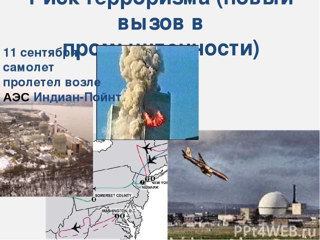 Риск терроризма (новый вызов в промышленности) 11 сентября самолет пролетел возле АЭС Индиан-Пойнт