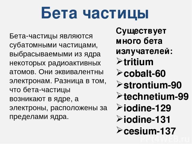 Бета частицы Существует много бета излучателей: tritium cobalt-60 strontium-90 technetium-99 iodine-129 iodine-131 cesium-137 Бета-частицы являются субатомными частицами, выбрасываемыми из ядра некоторых радиоактивных атомов. Они эквивалентны электр…