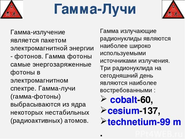 Гамма-Лучи Гамма-излучение является пакетом электромагнитной энергии - фотонов. Гамма фотоны самые энергозаряженные фотоны в электромагнитном спектре. Гамма-лучи (гамма-фотоны) выбрасываются из ядра некоторых нестабильных (радиоактивных) атомов. Гам…