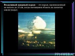 Воздушный ядерный взрыв — это взрыв, произведенный на высоте до 10 км, когда све