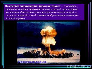 Наземный (надводный) ядерный взрыв — это взрыв, произведенный на поверхности зем