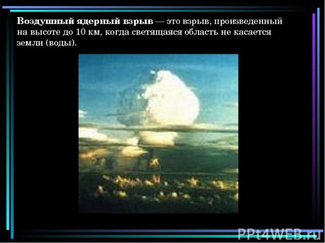 Воздушный ядерный взрыв — это взрыв, произведенный на высоте до 10 км, когда светящаяся область не касается земли (воды).