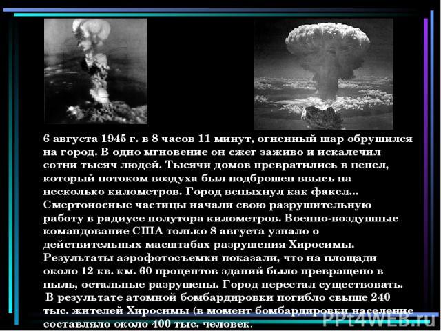 6 августа 1945 г. в 8 часов 11 минут, огненный шар обрушился на город. В одно мгновение он сжег заживо и искалечил сотни тысяч людей. Тысячи домов превратились в пепел, который потоком воздуха был подброшен ввысь на несколько километров. Город вспых…