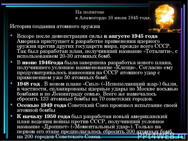 История создания атомного оружия Вскоре после демонстрации силы в августе 1945 года Америка приступает к разработке применения ядерного оружия против других государств мира, прежде всего СССР. Так был разработан план, получивший название «Тоталити»,…