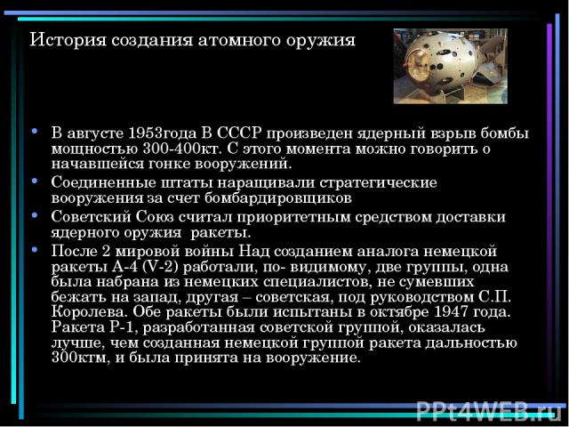 История создания атомного оружия В августе 1953года В СССР произведен ядерный взрыв бомбы мощностью 300-400кт. С этого момента можно говорить о начавшейся гонке вооружений. Соединенные штаты наращивали стратегические вооружения за счет бомбардировщи…