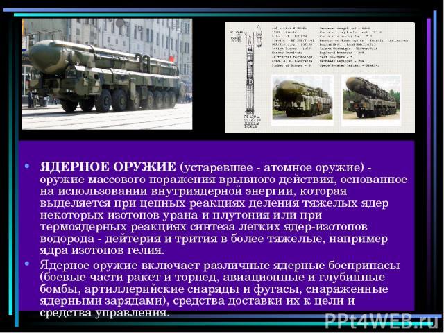 ЯДЕРНОЕ ОРУЖИЕ (устаревшее - атомное оружие) - оружие массового поражения врывного действия, основанное на использовании внутриядерной энергии, которая выделяется при цепных реакциях деления тяжелых ядер некоторых изотопов урана и плутония или при т…