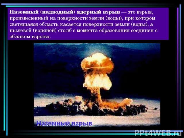 Наземный (надводный) ядерный взрыв — это взрыв, произведенный на поверхности земли (воды), при котором светящаяся область касается поверхности земли (воды), а пылевой (водяной) столб с момента образования соединен с облаком взрыва.
