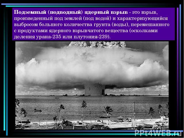 Подземный (подводный) ядерный взрыв - это взрыв, произведенный под землей (под водой) и характеризующийся выбросом большого количества грунта (воды), перемешанного с продуктами ядерного взрывчатого вещества (осколками деления урана-235 или плутония-239).
