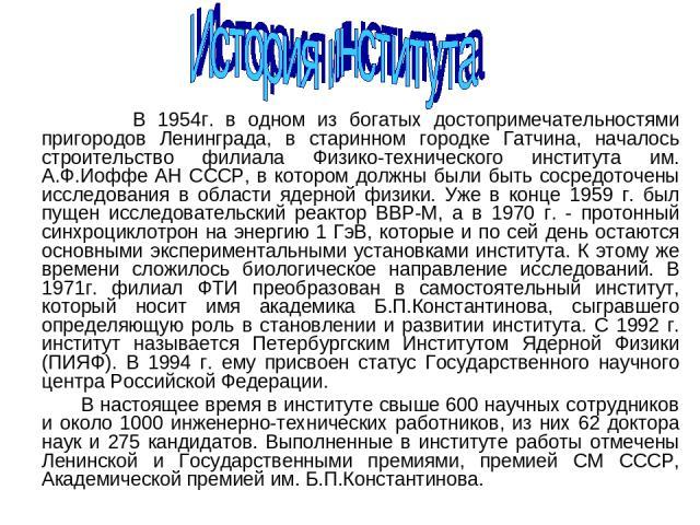В 1954г. в одном из богатых достопримечательностями пригородов Ленинграда, в старинном городке Гатчина, началось строительство филиала Физико-технического института им. А.Ф.Иоффе АН СССР, в котором должны были быть сосредоточены исследования в облас…