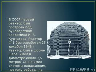 В СССР первый реактор был построен под руководством академика И. В. Курчатова. Р