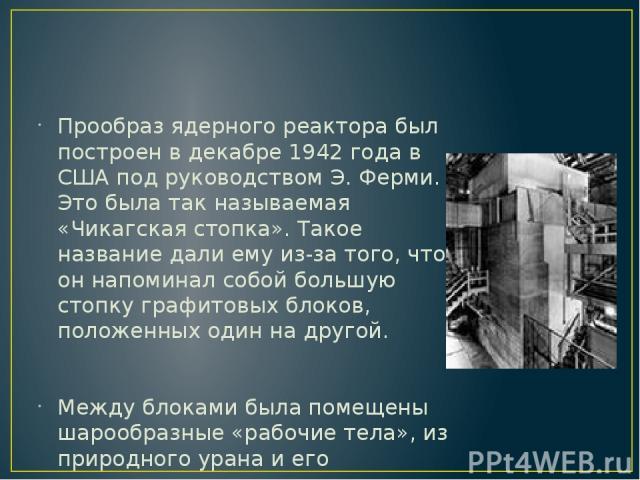 Прообраз ядерного реактора был построен в декабре 1942 года в США под руководством Э. Ферми. Это была так называемая «Чикагская стопка». Такое название дали ему из-за того, что он напоминал собой большую стопку графитовых блоков, положенных один на …