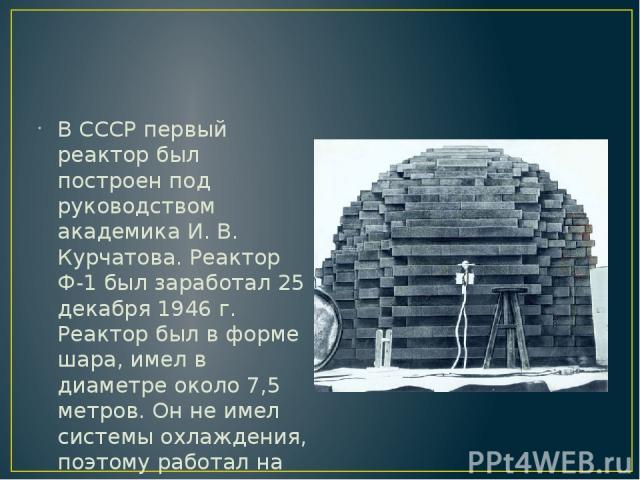 В СССР первый реактор был построен под руководством академика И. В. Курчатова. Реактор Ф-1 был заработал 25 декабря 1946 г. Реактор был в форме шара, имел в диаметре около 7,5 метров. Он не имел системы охлаждения, поэтому работал на очень малых уро…