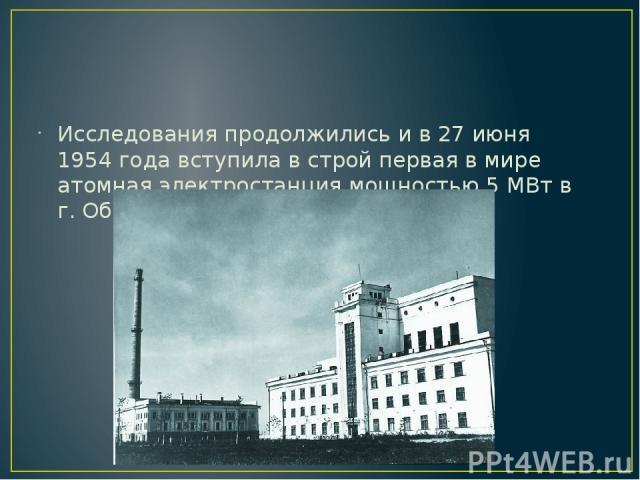 Исследования продолжились и в 27 июня 1954 года вступила в строй первая в мире атомная электростанция мощностью 5 МВт в г. Обнинске.