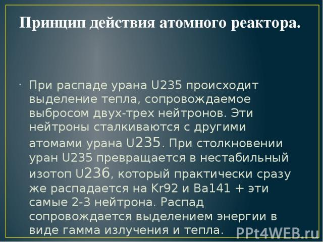 Принцип действия атомного реактора. При распаде урана U235 происходит выделение тепла, сопровождаемое выбросом двух-трех нейтронов. Эти нейтроны сталкиваются с другими атомами урана U235. При столкновении уран U235 превращается в нестабильный изотоп…