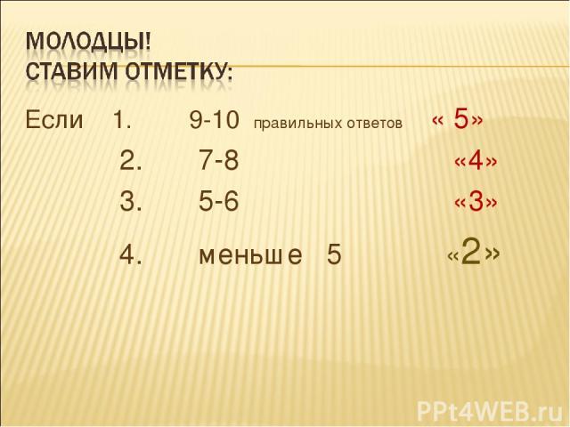 Если 1. 9-10 правильных ответов « 5» 2. 7-8 «4» 3. 5-6 «3» 4. меньше 5 «2»