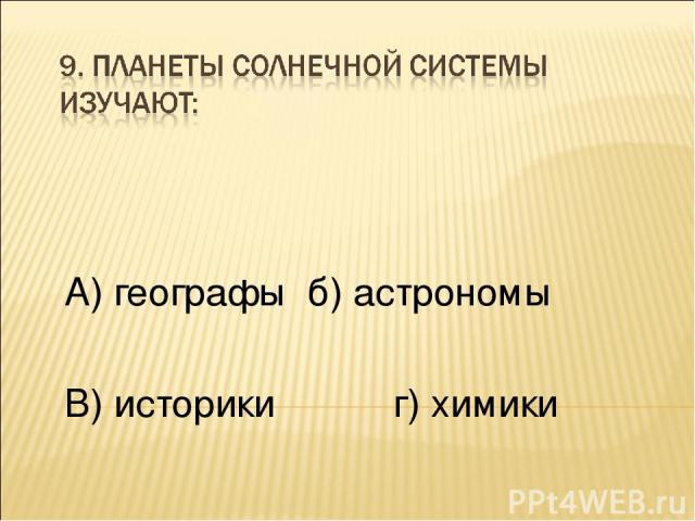 А) географы б) астрономы В) историки г) химики