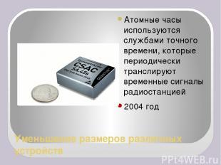 Уменьшение размеров различных устройств Атомные часы используются службами точно