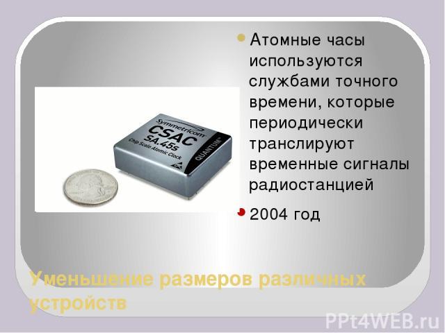 Уменьшение размеров различных устройств Атомные часы используются службами точного времени, которые периодически транслируют временные сигналы радиостанцией 2004 год
