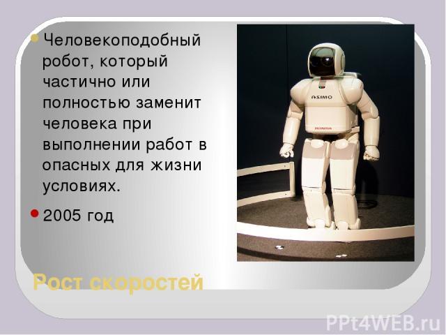 Рост скоростей Человекоподобный робот, который частично или полностью заменит человека при выполнении работ в опасных для жизни условиях. 2005 год