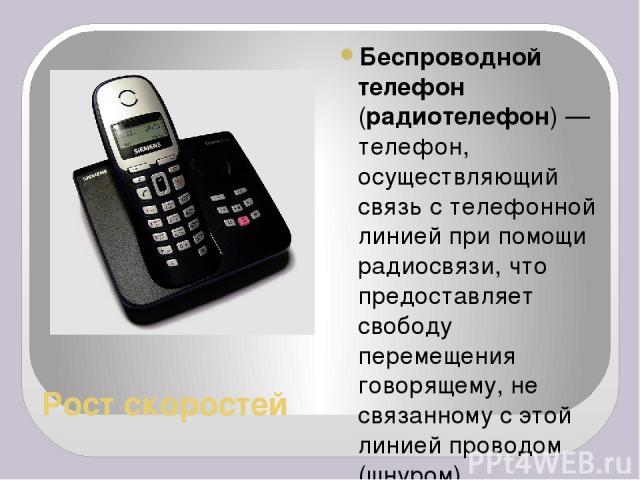 Рост скоростей Беспроводной телефон (радиотелефон)— телефон, осуществляющий связь с телефонной линией при помощи радиосвязи, что предоставляет свободу перемещения говорящему, не связанному с этой линией проводом (шнуром). 1902 год