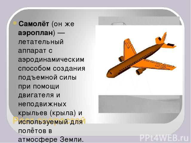 Рост скоростей Самолёт (он же аэроплан)— летательный аппарат с аэродинамическим способом создания подъемной силы при помощи двигателя и неподвижных крыльев (крыла) и используемый для полётов в атмосфере Земли. 1903 год