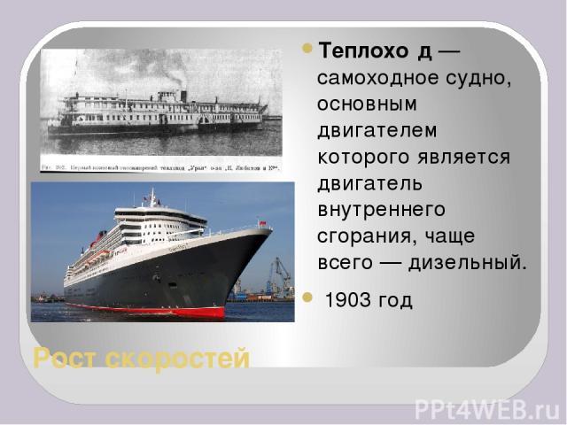 Рост скоростей Теплохо д— самоходное судно, основным двигателем которого является двигатель внутреннего сгорания, чаще всего— дизельный. 1903 год