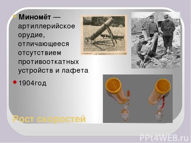 Рост скоростей Миномёт— артиллерийское орудие, отличающееся отсутствием противооткатных устройств и лафета 1904год