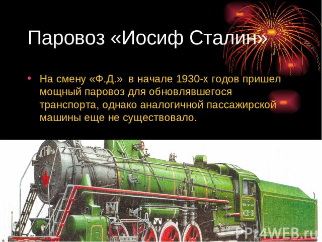 Паровоз «Иосиф Сталин» На смену «Ф.Д.» в начале 1930-х годов пришел мощный паровоз для обновлявшегося транспорта, однако аналогичной пассажирской машины еще не существовало.