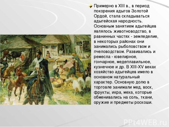 Примерно в XIII в., в период покорения адыгов Золотой Ордой, стала складываться адыгейская народность. Основным занятием адыгейцев являлось животноводство, в равнинных частях - земледелие, в некоторых районах они занимались рыболовством и пчеловодст…