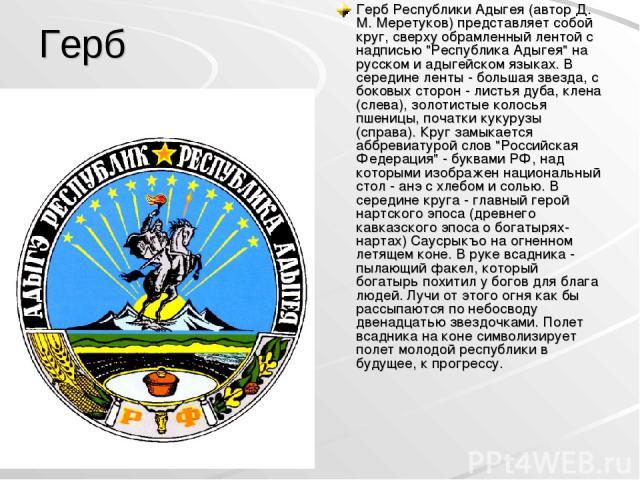 Герб Герб Республики Адыгея (автор Д. М. Меретуков) представляет собой круг, сверху обрамленный лентой с надписью