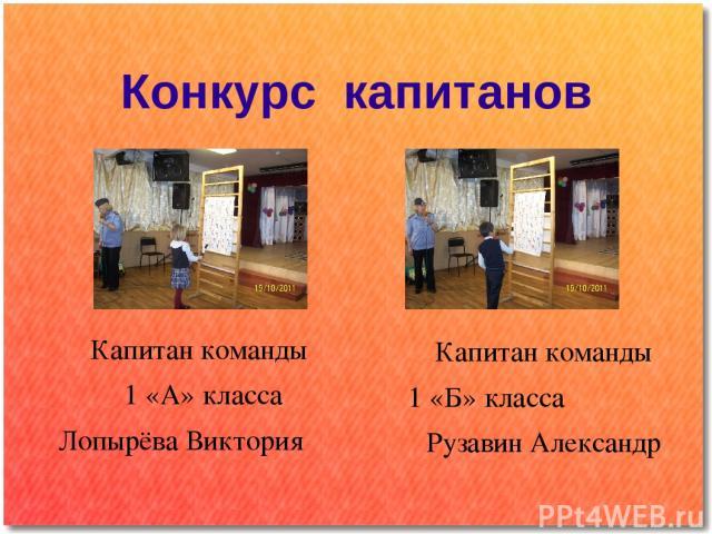 Конкурс капитанов Капитан команды 1 «А» класса Лопырёва Виктория Капитан команды 1 «Б» класса Рузавин Александр
