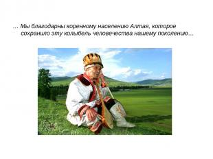 … Мы благодарны коренному населению Алтая, которое сохранило эту колыбель челове